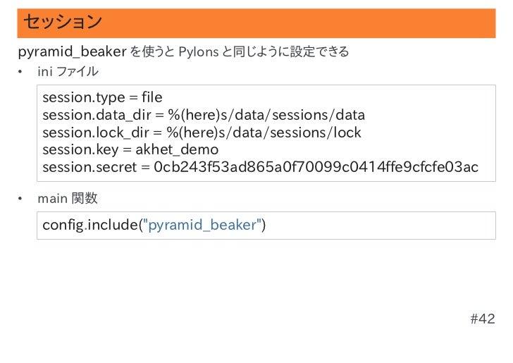 セッションpyramid_beaker を使うと Pylons と同じように設定できる•   ini ファイル    session.type=file    session.data_dir=%(here)s/data/session...
