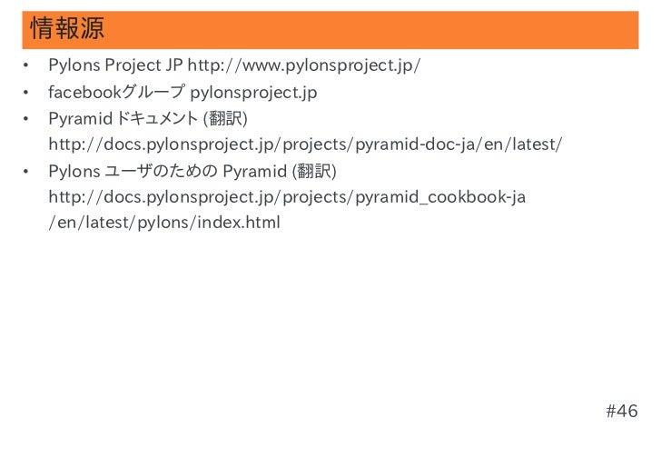 情報源•   Pylons Project JP http://www.pylonsproject.jp/•   facebookグループ pylonsproject.jp•   Pyramid ドキュメント (翻訳)    http://do...