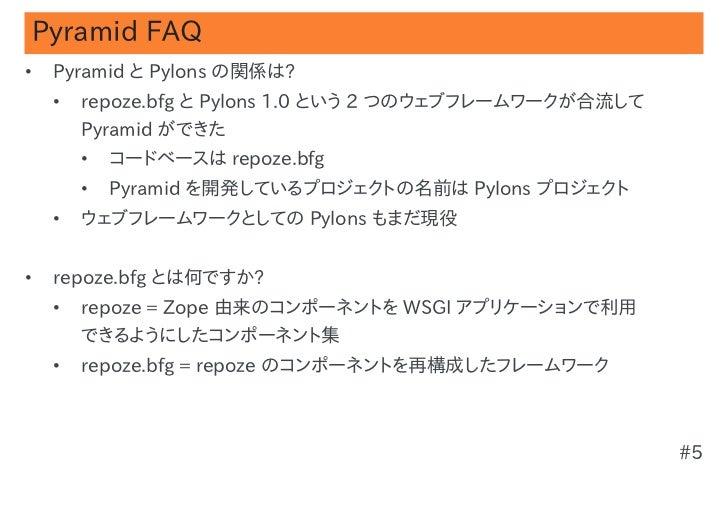 Pyramid FAQ•   Pyramid と Pylons の関係は?    •   repoze.bfg と Pylons 1.0 という 2 つのウェブフレームワークが合流して        Pyramid ができた        • ...
