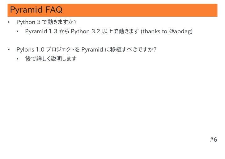 Pyramid FAQ•   Python 3 で動きますか?    •   Pyramid 1.3 から Python 3.2 以上で動きます (thanks to @aodag)•   Pylons 1.0 プロジェクトを Pyramid ...