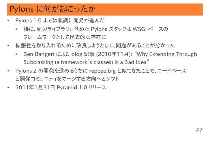 Pylons に何が起こったか•   Pylons 1.0 までは順調に開発が進んだ    •   特に、周辺ライブラリも含めた Pylons スタックは WSGI ベースの        フレームワークとして代表的な存在に•   拡張性を取り...