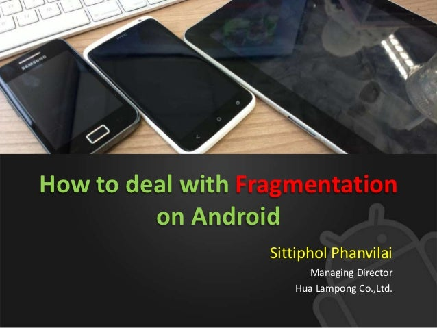 How to deal with Fragmentation         on Android                   Sittiphol Phanvilai                        Managing Di...