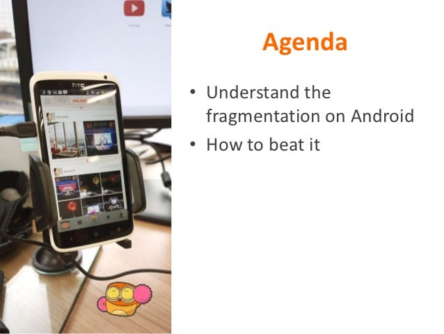 Agenda• Understand the  fragmentation on Android• How to beat it