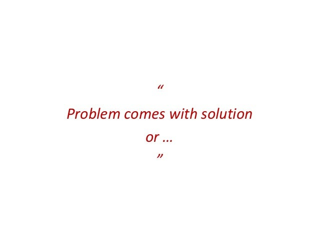 """Problem comes with solution           or …            """