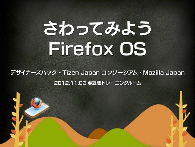 さわってみよう       Firefox OSデザイナーズハック・Tizen Japan コンソーシアム・Mozilla Japan          2012.11.03 @豆蔵トレーニングルーム