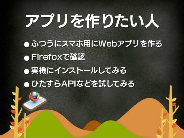 アプリを作りたい人• ふつうにスマホ用にWebアプリを作る• Firefoxで確認• 実機にインストールしてみる• ひたすらAPIなどを試してみる