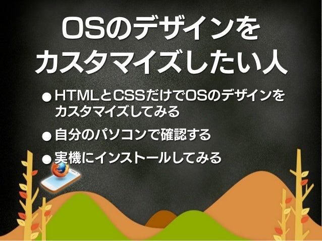 OSのデザインをカスタマイズしたい人• HTMLとCSSだけでOSのデザインを カスタマイズしてみる• 自分のパソコンで確認する• 実機にインストールしてみる