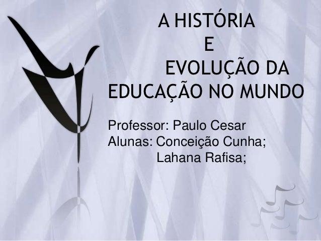A HISTÓRIA         E     EVOLUÇÃO DAEDUCAÇÃO NO MUNDOProfessor: Paulo CesarAlunas: Conceição Cunha;        Lahana Rafisa;