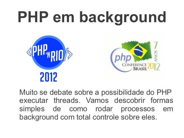 PHP em backgroundMuito se debate sobre a possibilidade do PHPexecutar threads. Vamos descobrir formassimples de como rodar...