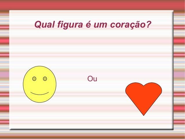 Qual figura é um coração?           Ou
