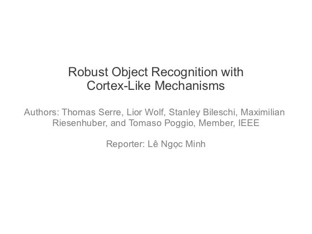 Robust Object Recognition with            Cortex-Like MechanismsAuthors: Thomas Serre, Lior Wolf, Stanley Bileschi, Maximi...