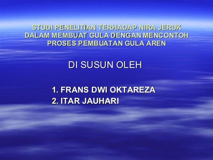 STUDI PENELITIAN TERHADAP NIRA JERUK DALAM MEMBUAT GULA DENGAN MENCONTOH PROSES PEMBUATAN GULA AREN <ul><li>DI SUSUN OLEH ...
