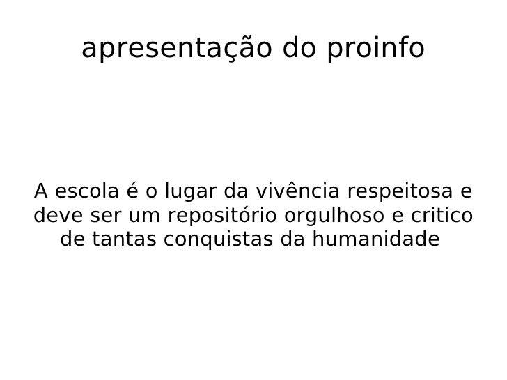 apresentação do proinfo A escola é o lugar da vivência respeitosa e deve ser um repositório orgulhoso e critico de tantas ...