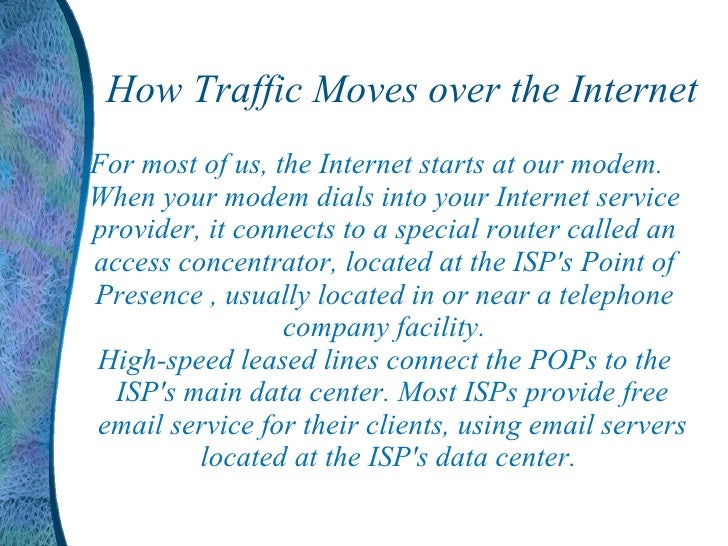 How Traffic Moves over the Internet <ul><li>For most of us, the Internet starts at our modem. When your modem dials into y...