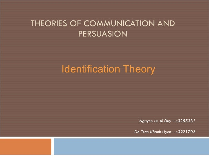 THEORIES OF COMMUNICATION AND PERSUASION   Identification Theory Nguyen Le Ai Duy – s3255331 Do Tran Khanh Uyen – s3221703