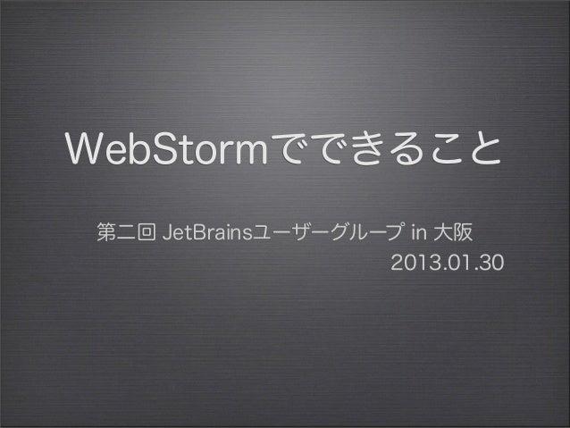 WebStormでできること 第二回 JetBrainsユーザーグループ in 大阪                     2013.01.30