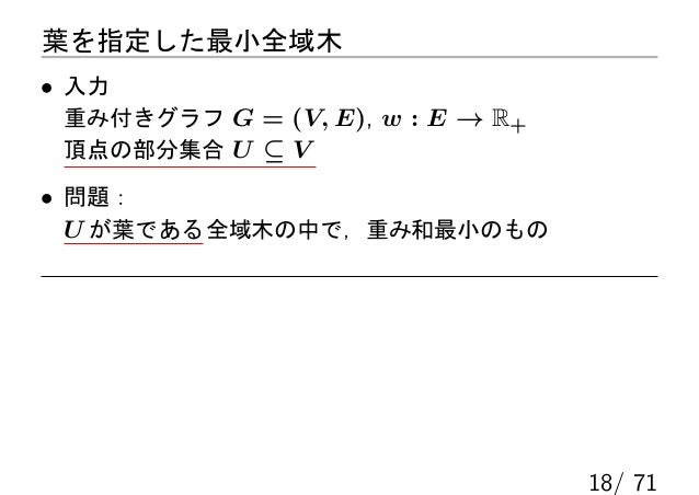 葉を指定した最小全域木• 入力 重み付きグラフ G = (V, E), w : E → R+ 頂点の部分集合 U ⊆ V• 問題:  U が葉である 全域木の中で,重み和最小のもの                                ...