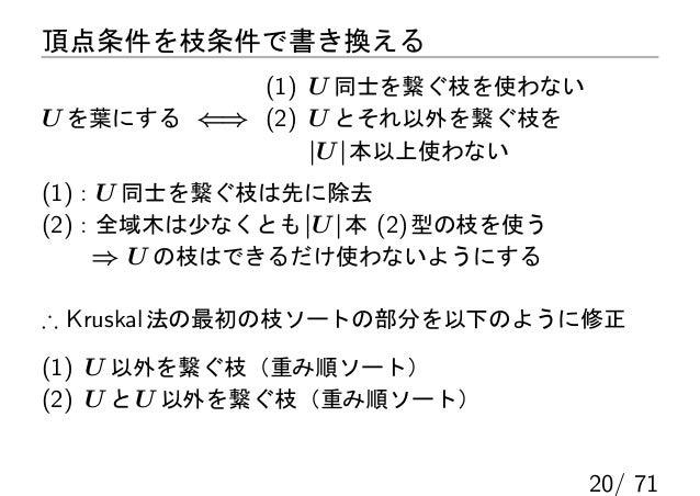 頂点条件を枝条件で書き換える           (1) U 同士を繋ぐ枝を使わないU を葉にする ⇐⇒ (2) U とそれ以外を繋ぐ枝を               |U | 本以上使わない(1):U 同士を繋ぐ枝は先に除去(2):全域木は少...