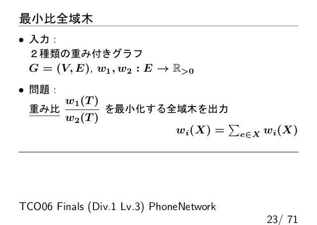 最小比全域木• 入力: 2種類の重み付きグラフ G = (V, E), w1 , w2 : E → R0• 問題:        w1 (T ) 重み比              を最小化する全域木を出力        w2 (T )     ...