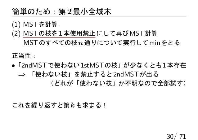 簡単のため:第 2 最小全域木(1) MST を計算(2) MST の枝を 1 本使用禁止 にして再び MST 計算    MST のすべての枝 n 通りについて実行して min をとる正当性:•「2ndMST で使わない 1stMST の枝」...
