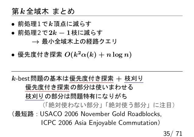 第 k 全域木 まとめ• 前処理 1 で k 頂点に減らす• 前処理 2 で 2k − 1 枝に減らす    → 最小全域木上の経路クエリ• 優先度付き探索 O(k2 α(k) + n log n)k-best 問題の基本は 優先度付き探索 +...