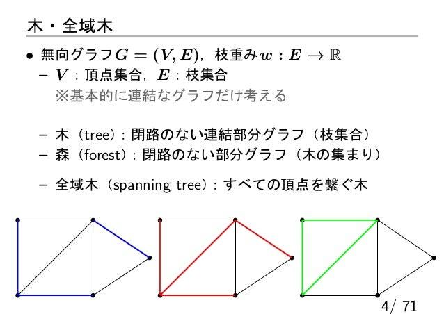 木・全域木• 無向グラフ G = (V, E),枝重み w : E → R  – V :頂点集合,E :枝集合   ※基本的に連結なグラフだけ考える – 木(tree):閉路のない連結部分グラフ(枝集合) – 森(forest):閉路のない部分...