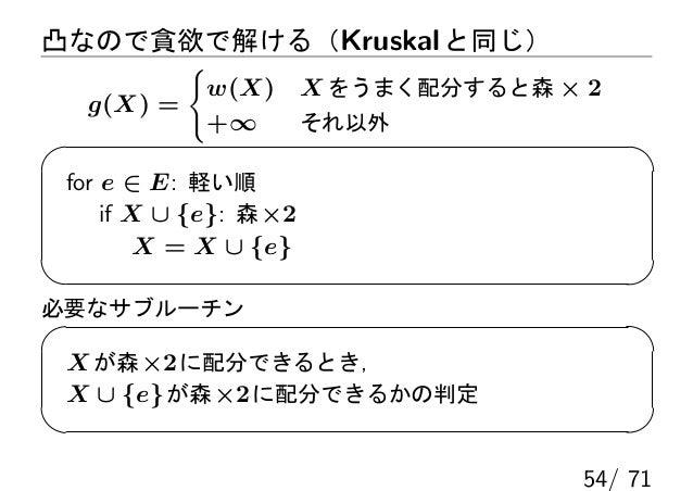 凸なので貪欲で解ける(Kruskal と同じ)         {          w(X)          X をうまく配分すると森 × 2  g(X) =          +∞            それ以外 for e ∈ E: 軽...