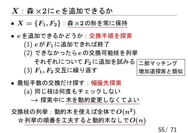 X :森 ×2 に e を追加できるか• X = {F1 , F2 }:森 ×2 の形を常に保持• e を追加できるかどうか:交換手順を探索    (1) e が F1 に追加できれば終了    (2) できなかったら e の交換可能枝を列挙 ...