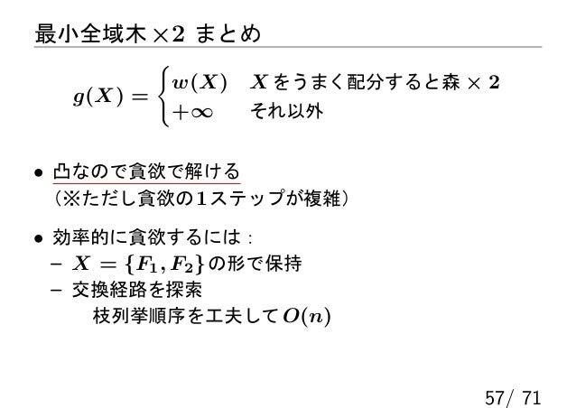 最小全域木 ×2 まとめ          {           w(X)   X をうまく配分すると森 × 2   g(X) =           +∞     それ以外• 凸なので貪欲で解ける (※ただし貪欲の 1 ステップが複雑)• ...