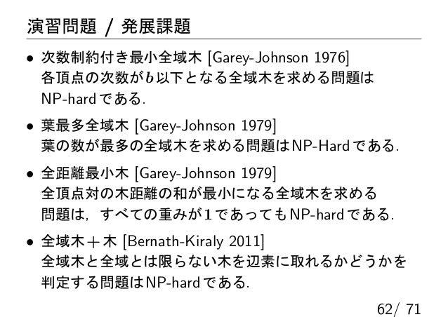 演習問題 / 発展課題• 次数制約付き最小全域木 [Garey-Johnson 1976]  各頂点の次数が b 以下となる全域木を求める問題は  NP-hard である.• 葉最多全域木 [Garey-Johnson 1979] 葉の数が最多...