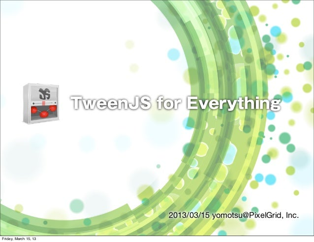 TweenJS for Everything                                 2013/03/15 yomotsu@PixelGrid, Inc.Friday, March 15, 13