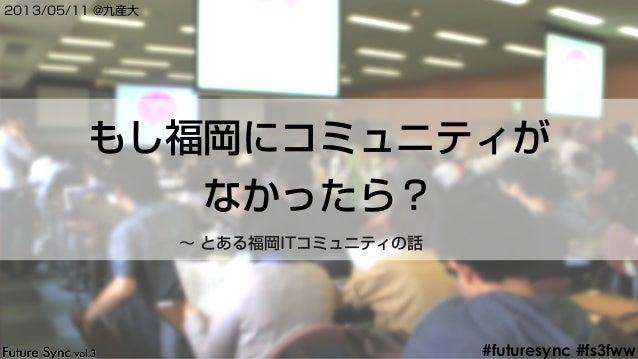 #futuresync #fs3fwwもし福岡にコミュニティがなかったら?2013/05/11 @九産大∼ とある福岡ITコミュニティの話
