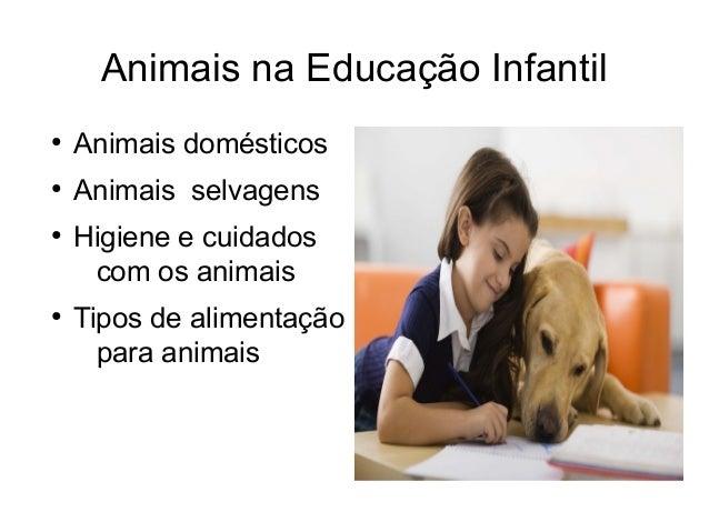 Animais na Educação Infantil ● Animais domésticos ● Animais selvagens ● Higiene e cuidados com os animais ● Tipos de alime...