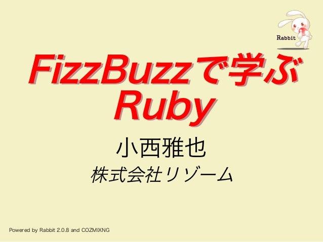 FizzBuzzで学ぶ Ruby FizzBuzzで学ぶ Ruby ⼩⻄雅也 株式会社リゾーム Powered�by�Rabbit�2.0.8�and�COZMIXNG
