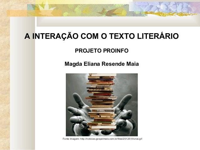 A INTERAÇÃO COM O TEXTO LITERÁRIO PROJETO PROINFO Magda Eliana Resende Maia Fonte Imagem: http://noticias.gospelmais.com.b...
