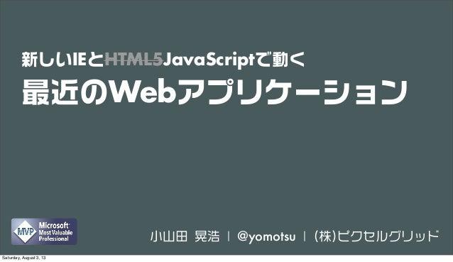 新しいIEとHTML5JavaScriptで動く 最近のWebアプリケーション 小山田 晃浩 | @yomotsu | (株)ピクセルグリッド Saturday, August 3, 13
