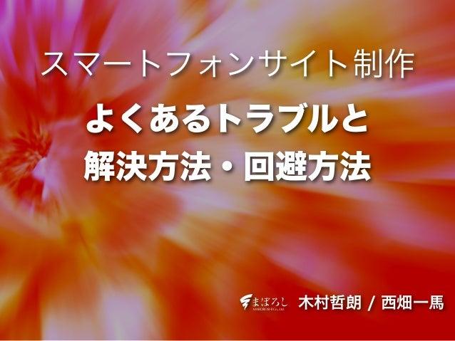 木村哲朗 / 西畑一馬 スマートフォンサイト制作 よくあるトラブルと 解決方法・回避方法