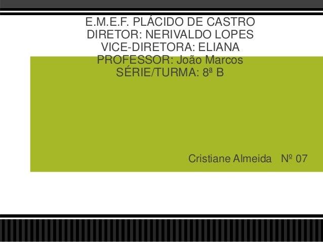 Cristiane Almeida Nº 07 E.M.E.F. PLÁCIDO DE CASTRO DIRETOR: NERIVALDO LOPES VICE-DIRETORA: ELIANA PROFESSOR: João Marcos S...