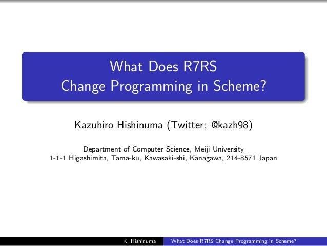 .  .  What Does R7RS Change Programming in Scheme? Kazuhiro Hishinuma (Twitter: @kazh98) Department of Computer Science, M...
