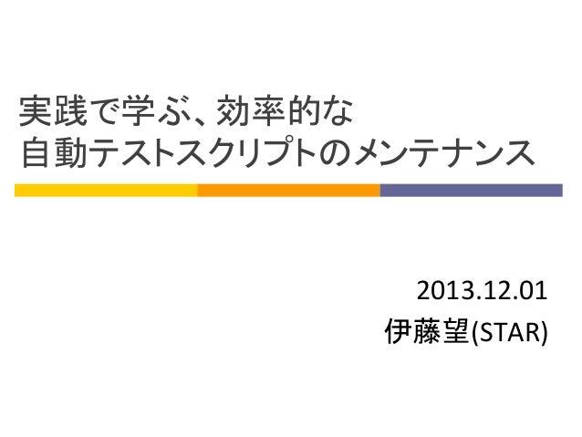 実践で学ぶ、効率的な 自動テストスクリプトのメンテナンス  2013.12.01 伊藤望(STAR)