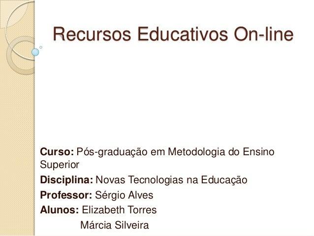 Recursos Educativos On-line  Curso: Pós-graduação em Metodologia do Ensino Superior Disciplina: Novas Tecnologias na Educa...