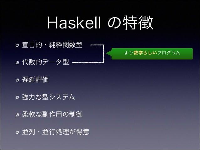 Haskell の特徴 宣言的・純粋関数型 代数的データ型 遅延評価 強力な型システム 柔軟な副作用の制御 並列・並行処理が得意 より数学らしいプログラム