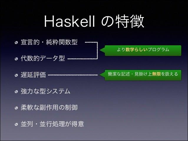 Haskell の特徴 宣言的・純粋関数型 代数的データ型 遅延評価 強力な型システム 柔軟な副作用の制御 並列・並行処理が得意 より数学らしいプログラム 簡潔な記述・見掛け上無限を扱える