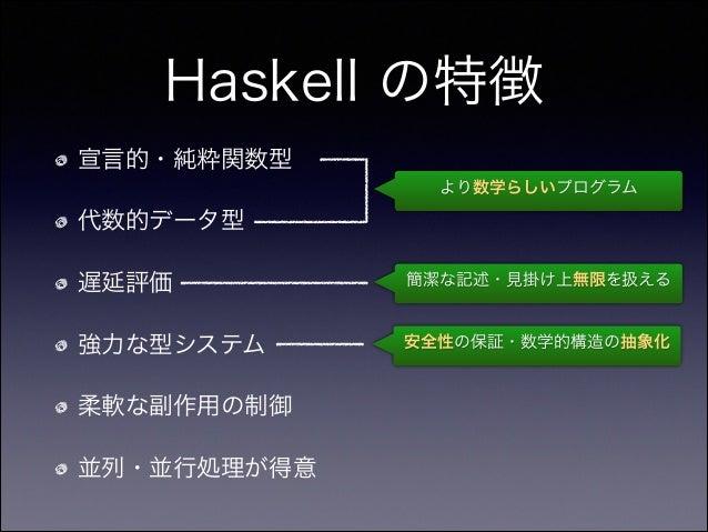 Haskell の特徴 宣言的・純粋関数型 代数的データ型 遅延評価 強力な型システム 柔軟な副作用の制御 並列・並行処理が得意 より数学らしいプログラム 簡潔な記述・見掛け上無限を扱える 安全性の保証・数学的構造の抽象化