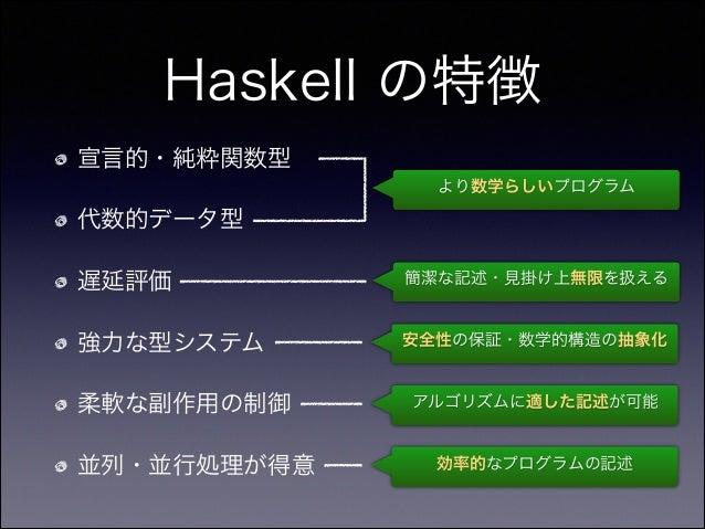 Haskell の特徴 宣言的・純粋関数型 代数的データ型 遅延評価 強力な型システム 柔軟な副作用の制御 並列・並行処理が得意 より数学らしいプログラム 簡潔な記述・見掛け上無限を扱える 安全性の保証・数学的構造の抽象化 アルゴリズムに適した...