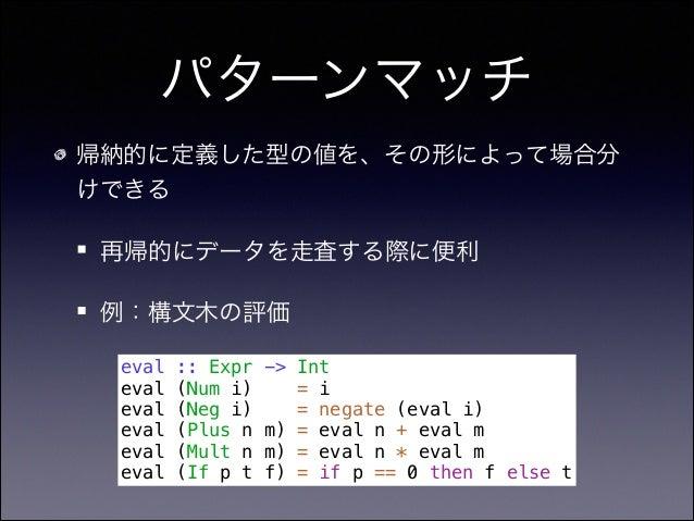 パターンマッチ 帰納的に定義した型の値を、その形によって場合分 けできる 再帰的にデータを走査する際に便利 例:構文木の評価 eval :: Expr -> Int eval (Num i) = i eval (Neg i) = negate ...