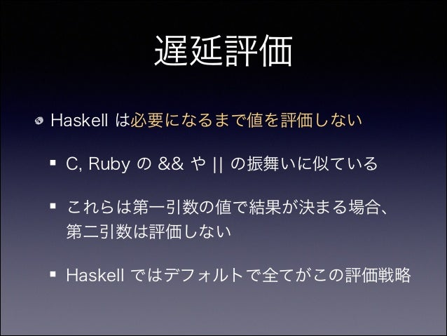 遅延評価 Haskell は必要になるまで値を評価しない C, Ruby の && や ¦¦ の振舞いに似ている これらは第一引数の値で結果が決まる場合、 第二引数は評価しない Haskell ではデフォルトで全てがこの評価戦略