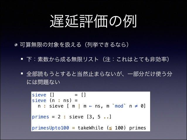 遅延評価の例 可算無限の対象を扱える(列挙できるなら) 下:素数から成る無限リスト(注:これはとても非効率) 全部読もうとすると当然止まらないが、一部分だけ使う分 には問題ない sieve [] = [] sieve (n : ns) = n ...