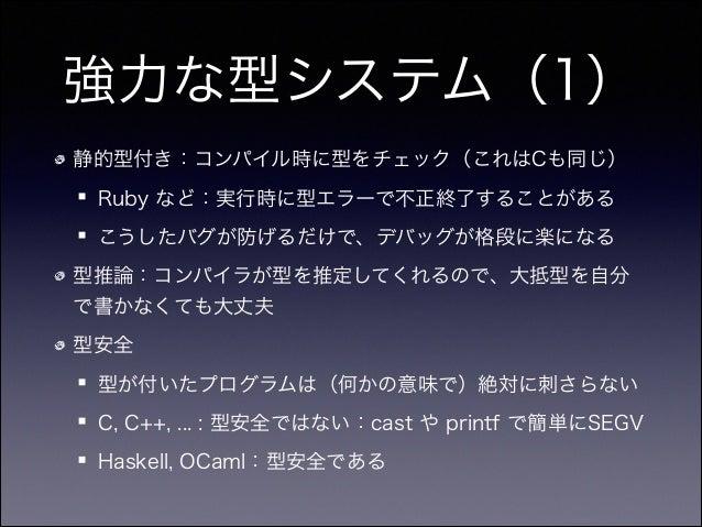 強力な型システム(1) 静的型付き:コンパイル時に型をチェック(これはCも同じ) Ruby など:実行時に型エラーで不正終了することがある こうしたバグが防げるだけで、デバッグが格段に楽になる 型推論:コンパイラが型を推定してくれるので、大抵型...