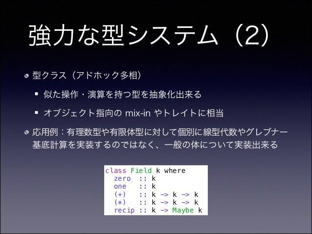 強力な型システム(2) 型クラス(アドホック多相) 似た操作・演算を持つ型を抽象化出来る オブジェクト指向の mix-in やトレイトに相当 応用例:有理数型や有限体型に対して個別に線型代数やグレブナー 基底計算を実装するのではなく、一般の体に...